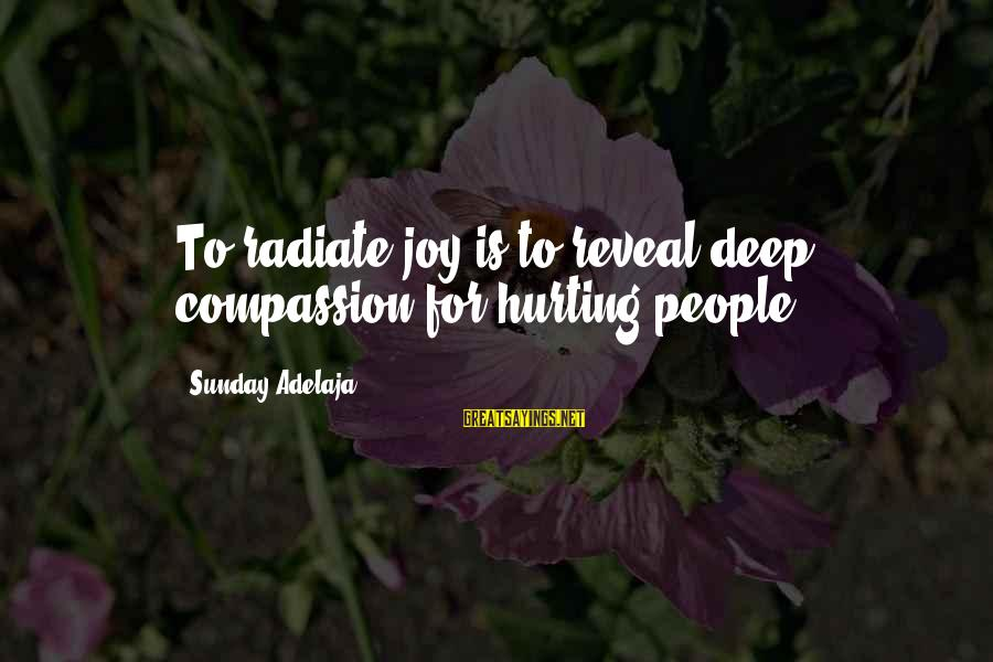 Radiate Sayings By Sunday Adelaja: To radiate joy is to reveal deep compassion for hurting people
