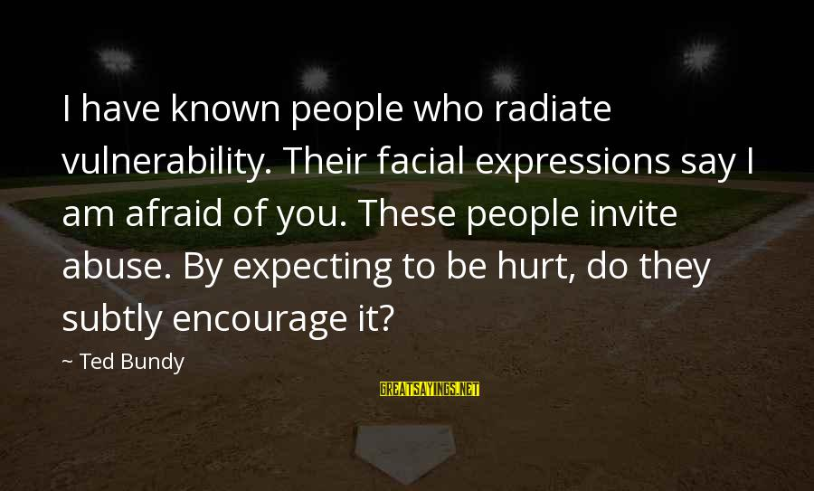 Radiate Sayings By Ted Bundy: I have known people who radiate vulnerability. Their facial expressions say I am afraid of