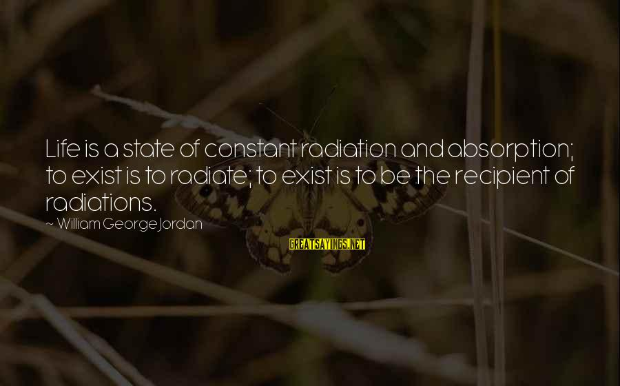 Radiate Sayings By William George Jordan: Life is a state of constant radiation and absorption; to exist is to radiate; to