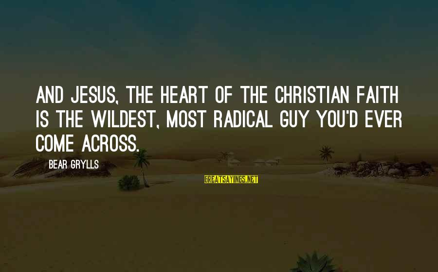 Radical Christian Sayings By Bear Grylls: And Jesus, the heart of the Christian faith is the wildest, most radical guy you'd
