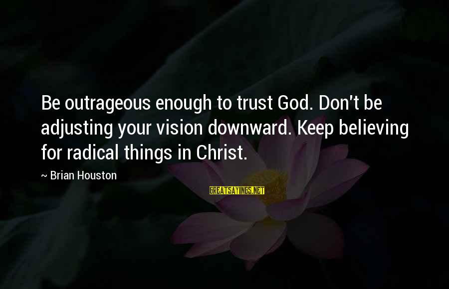 Radical Christian Sayings By Brian Houston: Be outrageous enough to trust God. Don't be adjusting your vision downward. Keep believing for