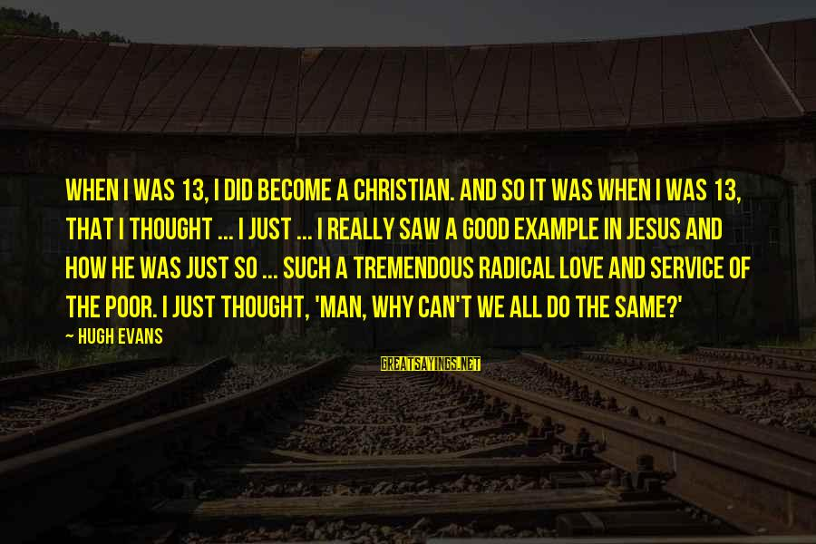 Radical Christian Sayings By Hugh Evans: When I was 13, I did become a Christian. And so it was when I