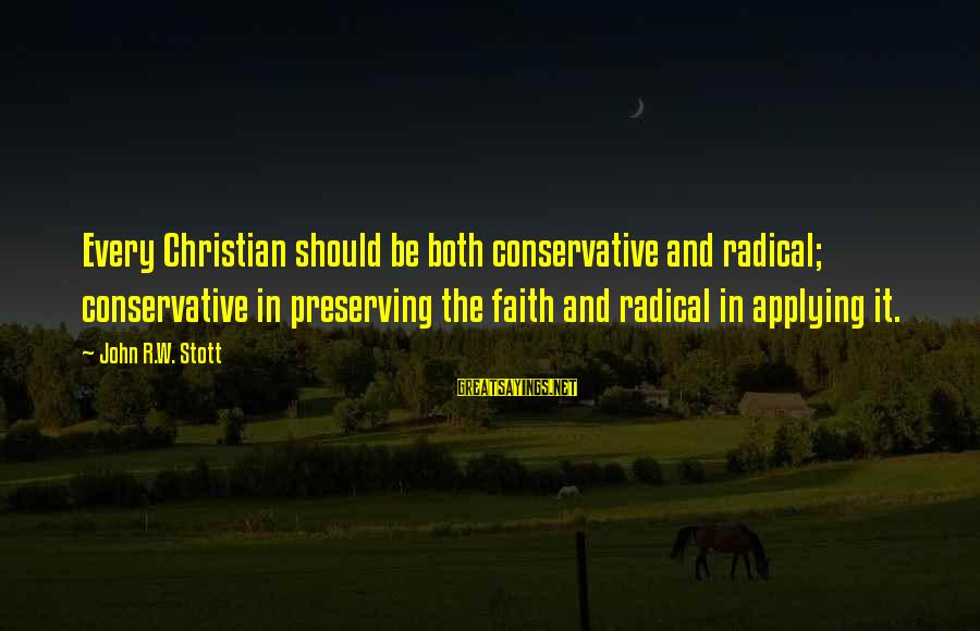 Radical Christian Sayings By John R.W. Stott: Every Christian should be both conservative and radical; conservative in preserving the faith and radical