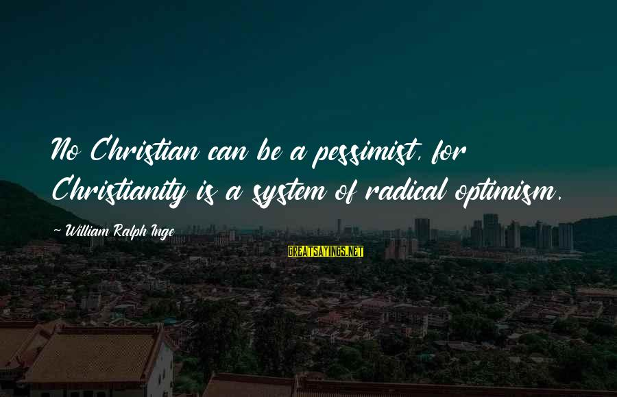 Radical Christian Sayings By William Ralph Inge: No Christian can be a pessimist, for Christianity is a system of radical optimism.