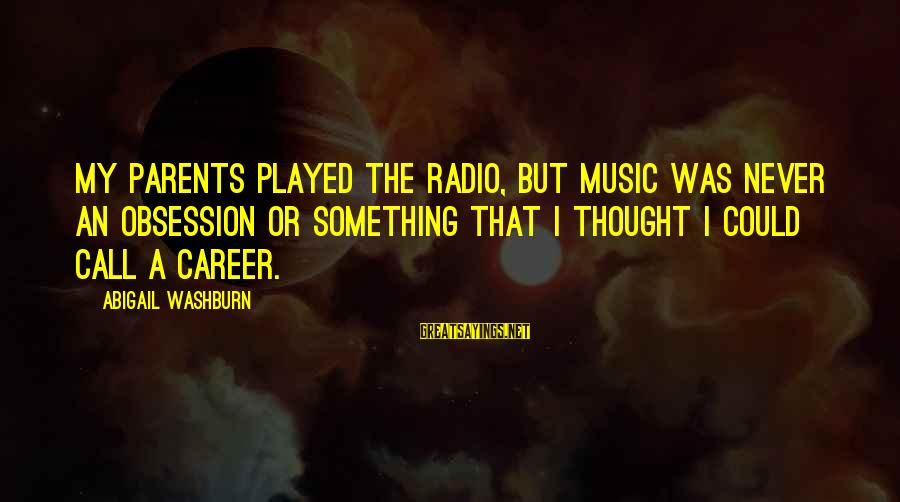 Radio Music Sayings By Abigail Washburn: My parents played the radio, but music was never an obsession or something that I