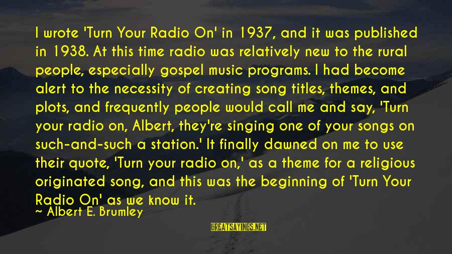 Radio Music Sayings By Albert E. Brumley: I wrote 'Turn Your Radio On' in 1937, and it was published in 1938. At