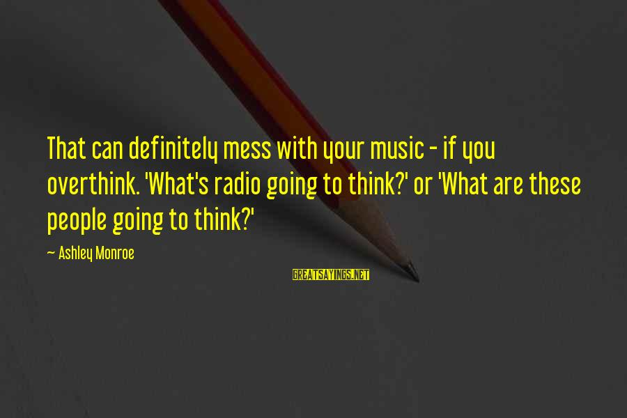 Radio Music Sayings By Ashley Monroe: That can definitely mess with your music - if you overthink. 'What's radio going to
