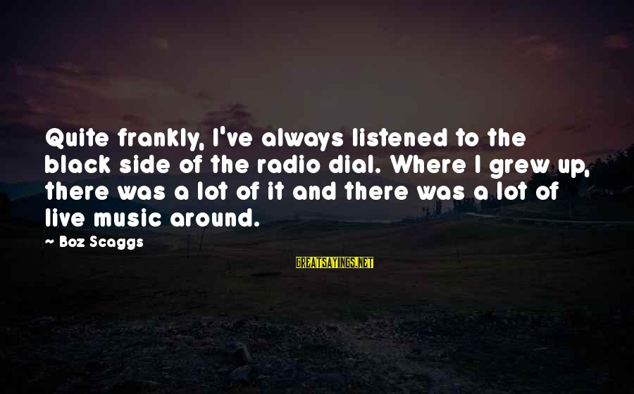 Radio Music Sayings By Boz Scaggs: Quite frankly, I've always listened to the black side of the radio dial. Where I