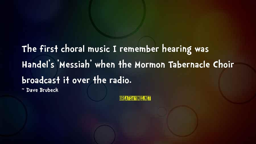 Radio Music Sayings By Dave Brubeck: The first choral music I remember hearing was Handel's 'Messiah' when the Mormon Tabernacle Choir