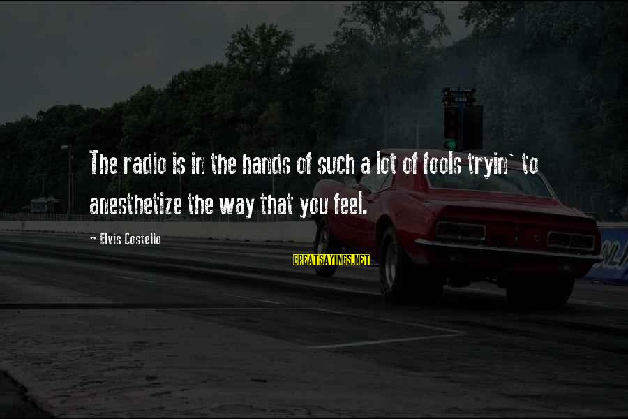 Radio Music Sayings By Elvis Costello: The radio is in the hands of such a lot of fools tryin' to anesthetize