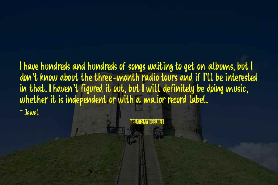Radio Music Sayings By Jewel: I have hundreds and hundreds of songs waiting to get on albums, but I don't