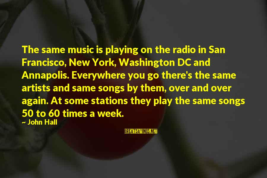 Radio Music Sayings By John Hall: The same music is playing on the radio in San Francisco, New York, Washington DC