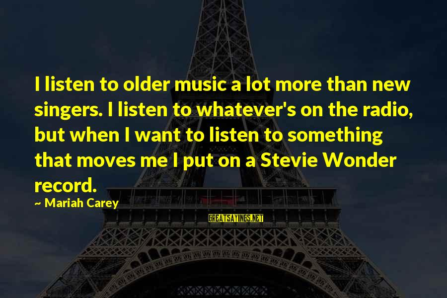 Radio Music Sayings By Mariah Carey: I listen to older music a lot more than new singers. I listen to whatever's