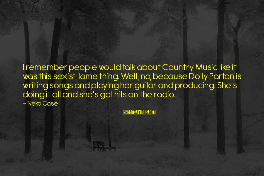 Radio Music Sayings By Neko Case: I remember people would talk about Country Music like it was this sexist, lame thing.