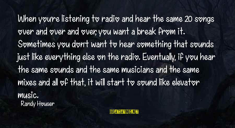 Radio Music Sayings By Randy Houser: When you're listening to radio and hear the same 20 songs over and over and
