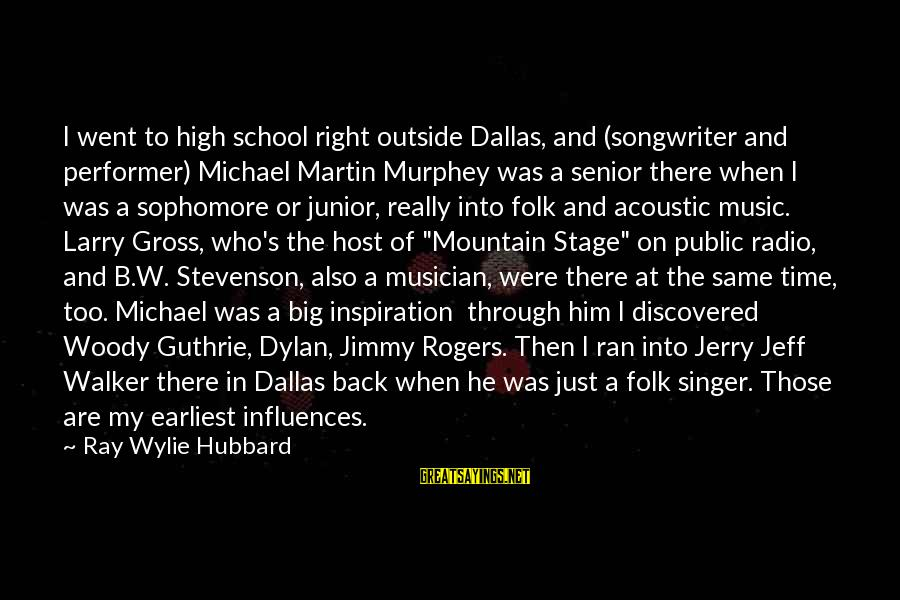 Radio Music Sayings By Ray Wylie Hubbard: I went to high school right outside Dallas, and (songwriter and performer) Michael Martin Murphey