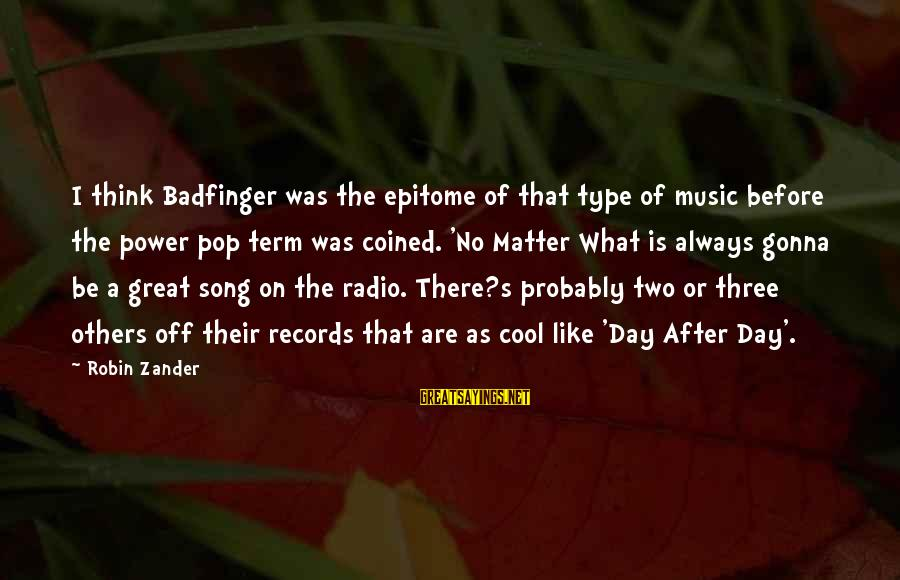 Radio Music Sayings By Robin Zander: I think Badfinger was the epitome of that type of music before the power pop