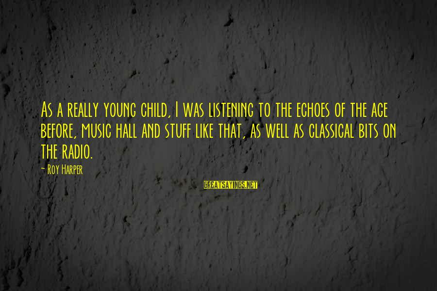 Radio Music Sayings By Roy Harper: As a really young child, I was listening to the echoes of the age before,
