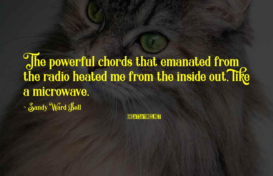 Radio Music Sayings By Sandy Ward Bell: The powerful chords that emanated from the radio heated me from the inside out, like