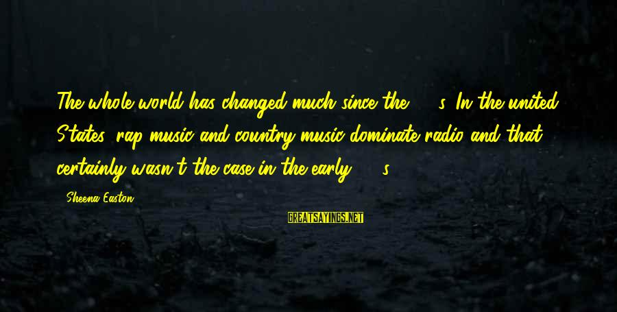 Radio Music Sayings By Sheena Easton: The whole world has changed much since the '80's. In the united States, rap music