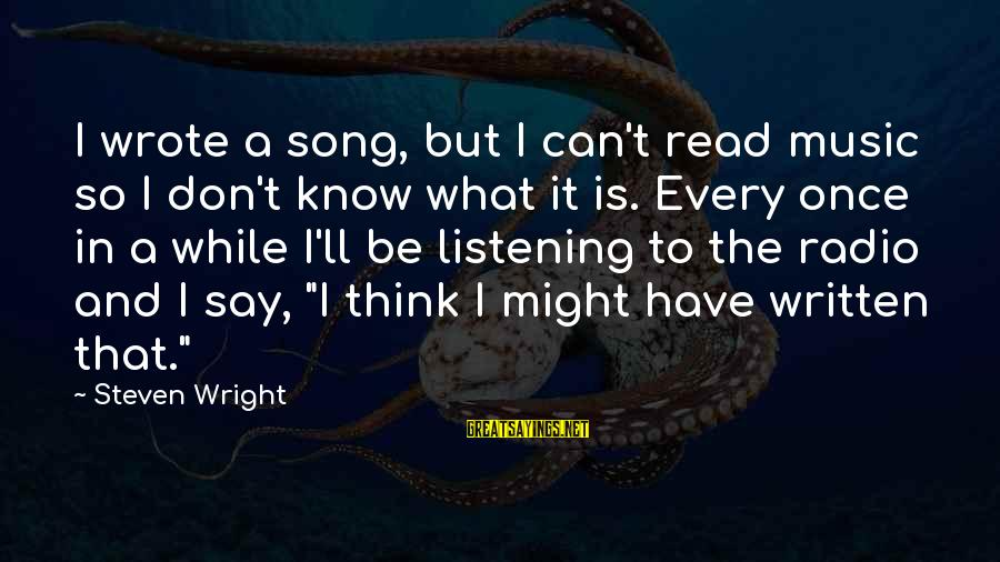 Radio Music Sayings By Steven Wright: I wrote a song, but I can't read music so I don't know what it