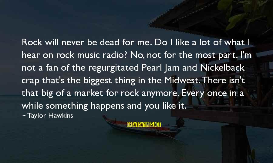 Radio Music Sayings By Taylor Hawkins: Rock will never be dead for me. Do I like a lot of what I