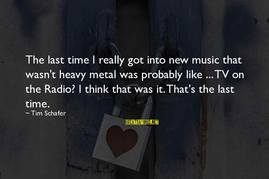 Radio Music Sayings By Tim Schafer: The last time I really got into new music that wasn't heavy metal was probably