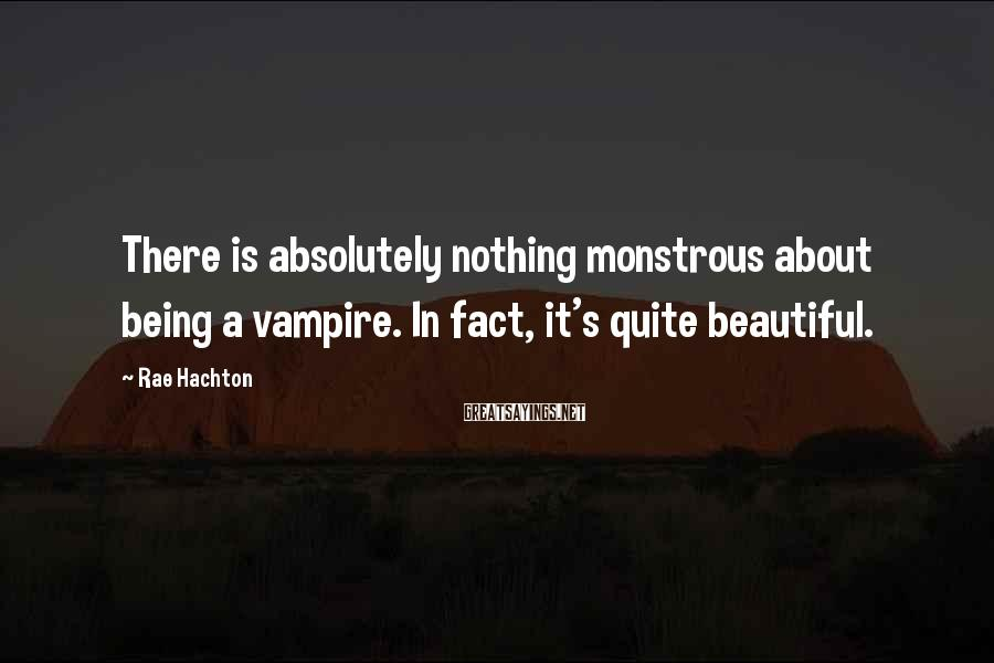 Rae Hachton Sayings: There is absolutely nothing monstrous about being a vampire. In fact, it's quite beautiful.