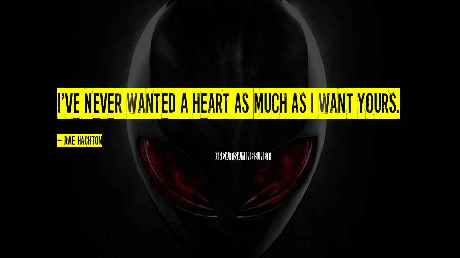 Rae Hachton Sayings: I've never wanted a heart as much as I want yours.