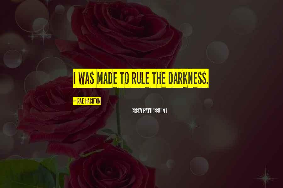 Rae Hachton Sayings: I was made to rule the darkness.