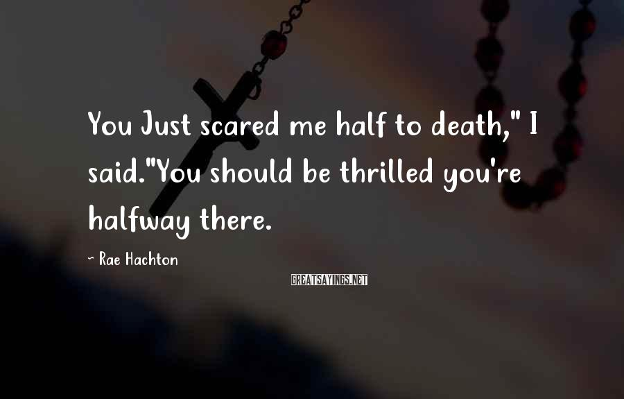 "Rae Hachton Sayings: You Just scared me half to death,"" I said.""You should be thrilled you're halfway there."