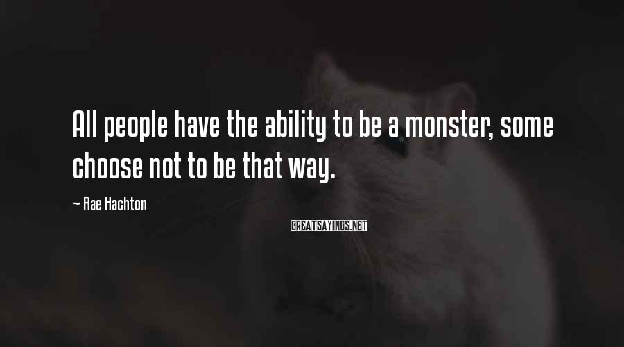 Rae Hachton Sayings: All people have the ability to be a monster, some choose not to be that