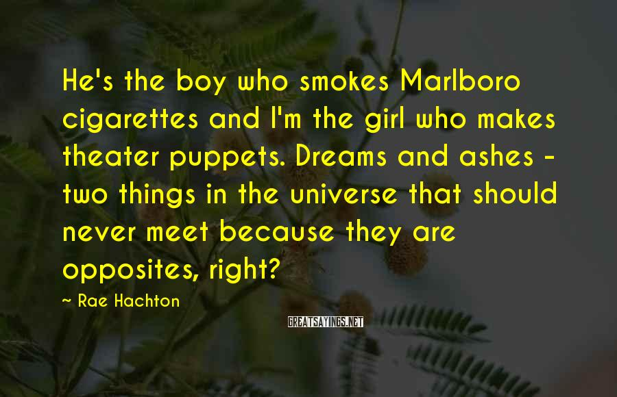 Rae Hachton Sayings: He's the boy who smokes Marlboro cigarettes and I'm the girl who makes theater puppets.