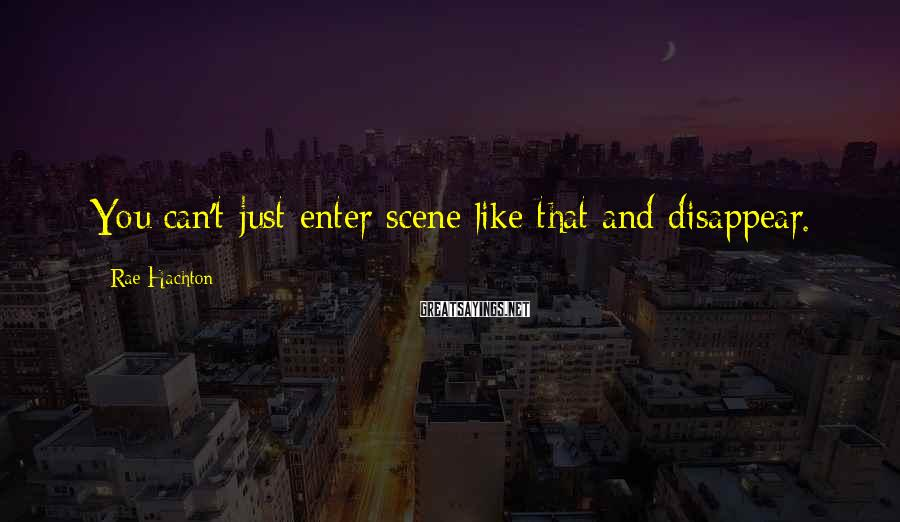 Rae Hachton Sayings: You can't just enter scene like that and disappear.