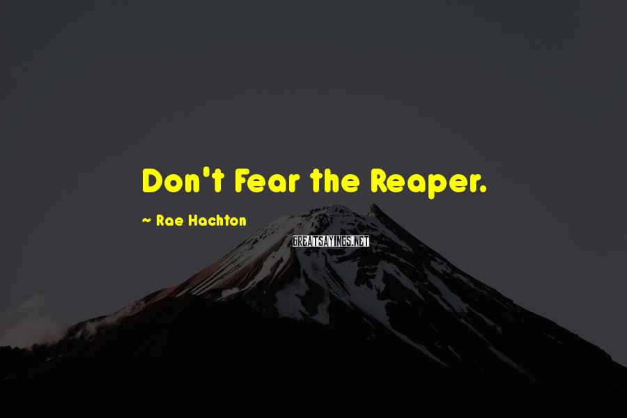 Rae Hachton Sayings: Don't Fear the Reaper.
