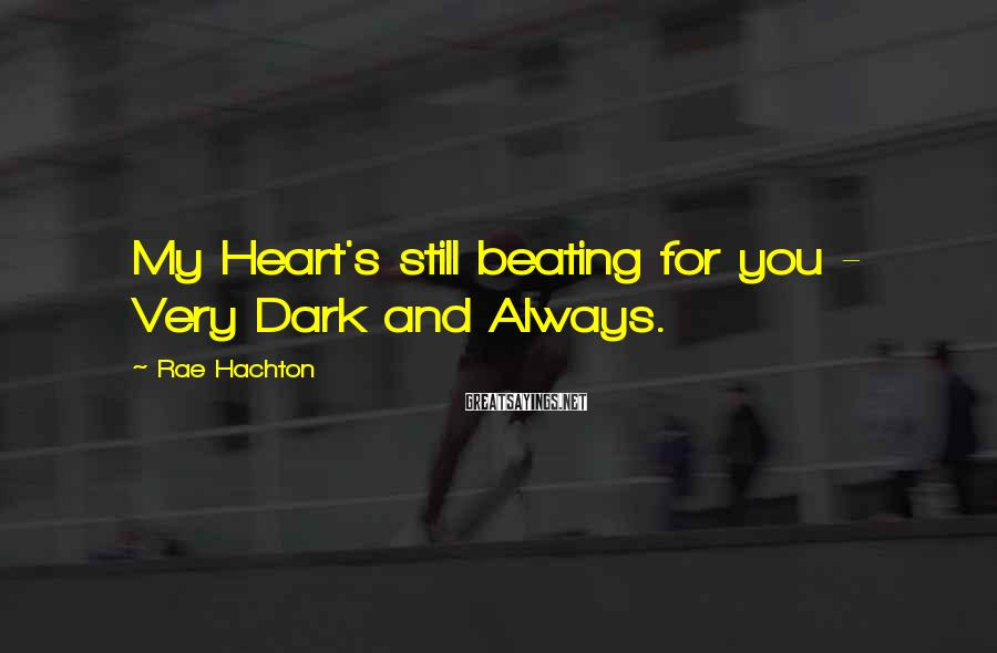 Rae Hachton Sayings: My Heart's still beating for you - Very Dark and Always.