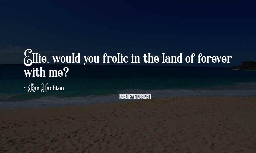 Rae Hachton Sayings: Ellie, would you frolic in the land of forever with me?