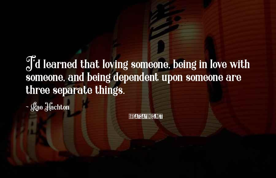 Rae Hachton Sayings: I'd learned that loving someone, being in love with someone, and being dependent upon someone