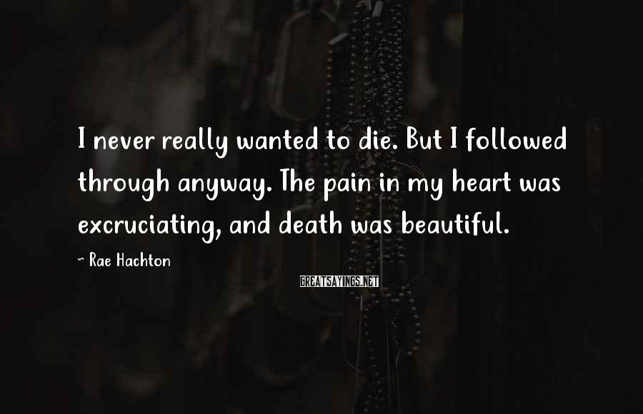 Rae Hachton Sayings: I never really wanted to die. But I followed through anyway. The pain in my