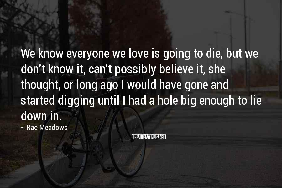 Rae Meadows Sayings: We know everyone we love is going to die, but we don't know it, can't