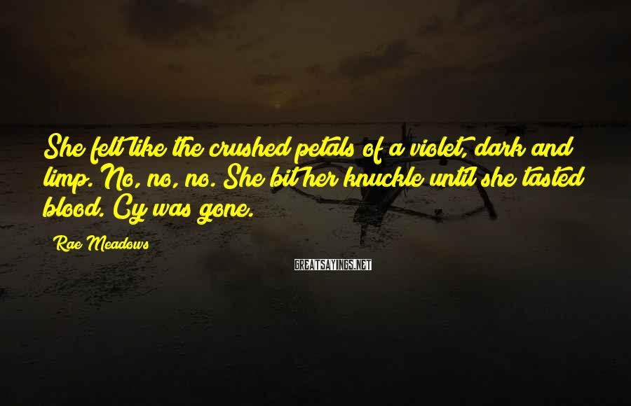 Rae Meadows Sayings: She felt like the crushed petals of a violet, dark and limp. No, no, no.