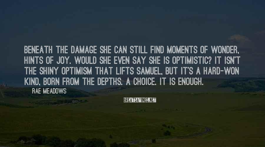 Rae Meadows Sayings: Beneath the damage she can still find moments of wonder, hints of joy. Would she