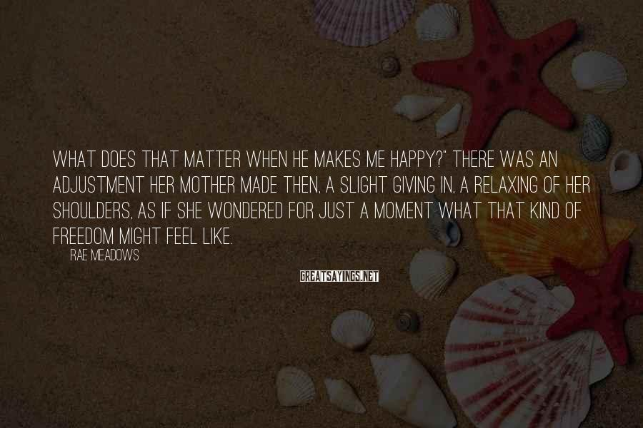 """Rae Meadows Sayings: What does that matter when he makes me happy?"""" There was an adjustment her mother"""
