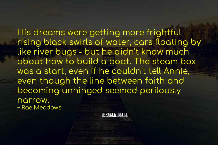 Rae Meadows Sayings: His dreams were getting more frightful - rising black swirls of water, cars floating by
