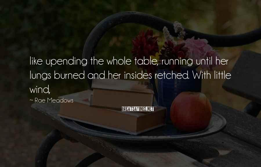Rae Meadows Sayings: like upending the whole table, running until her lungs burned and her insides retched. With