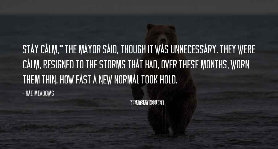 """Rae Meadows Sayings: Stay calm,"""" the mayor said, though it was unnecessary. They were calm, resigned to the"""