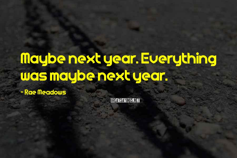 Rae Meadows Sayings: Maybe next year. Everything was maybe next year.
