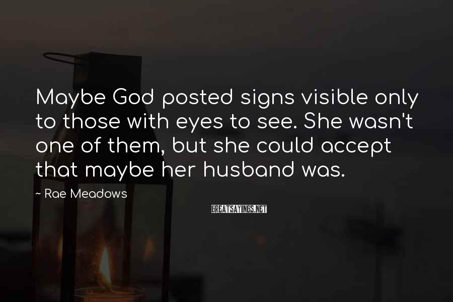 Rae Meadows Sayings: Maybe God posted signs visible only to those with eyes to see. She wasn't one
