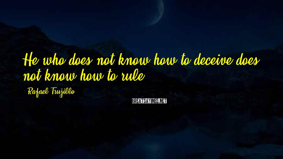 Rafael Trujillo Sayings: He who does not know how to deceive does not know how to rule.