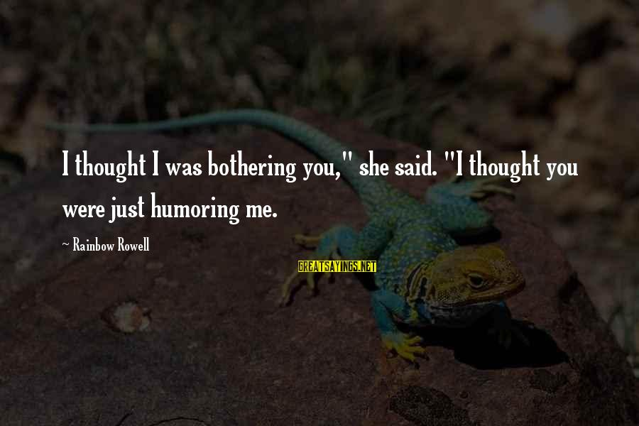 "Rafeal Sayings By Rainbow Rowell: I thought I was bothering you,"" she said. ""I thought you were just humoring me."